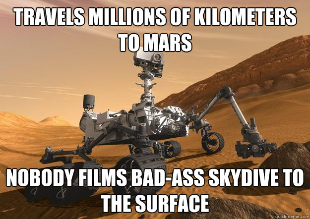 Travels millions of kilometers to Mars Nobody films bad-ass skydive to the surface - Travels millions of kilometers to Mars Nobody films bad-ass skydive to the surface  Bad Luck Curiosity Rover