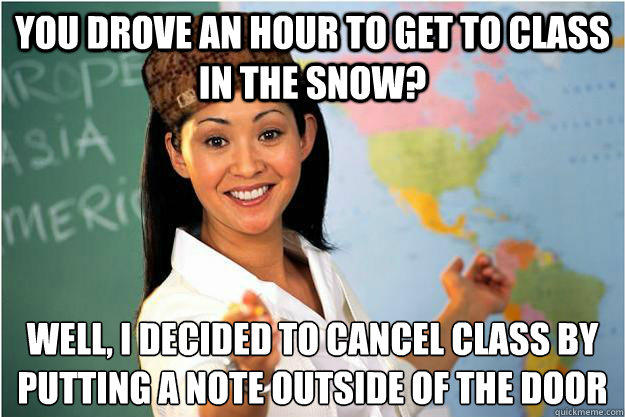you drove an hour to get to class in the snow? Well, i decided to cancel class by putting a note outside of the door - you drove an hour to get to class in the snow? Well, i decided to cancel class by putting a note outside of the door  Scumbag Teacher