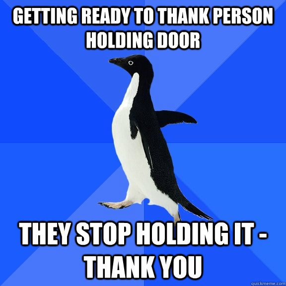getting ready to thank person holding door they stop holding it - thank you - getting ready to thank person holding door they stop holding it - thank you  Socially Awkward Penguin