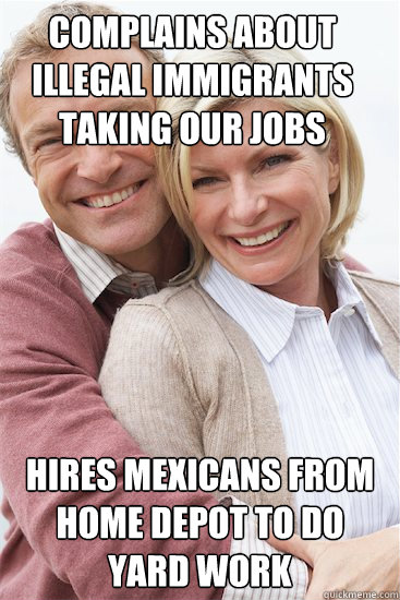 Complains about illegal immigrants taking our jobs Hires Mexicans from Home Depot to do yard work - Complains about illegal immigrants taking our jobs Hires Mexicans from Home Depot to do yard work  Suburban Neighbor