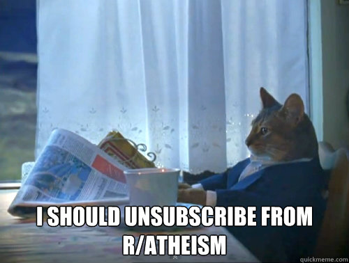 I should unsubscribe from r/atheism -  I should unsubscribe from r/atheism  The One Percent Cat