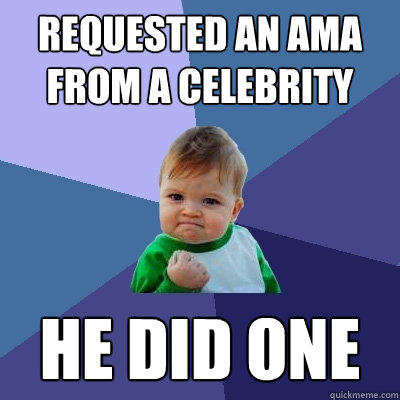 Requested an AMA from a celebrity  he did one  - Requested an AMA from a celebrity  he did one   Success Kid