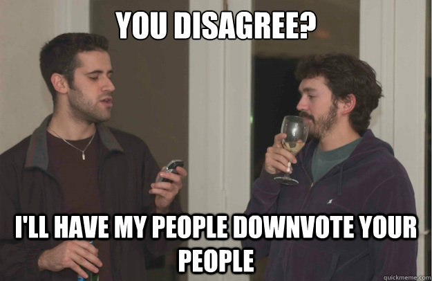 you disagree? I'll have my people downvote your people - you disagree? I'll have my people downvote your people  Misc