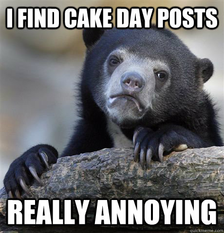 I find cake day posts really annoying - I find cake day posts really annoying  Confession Bear