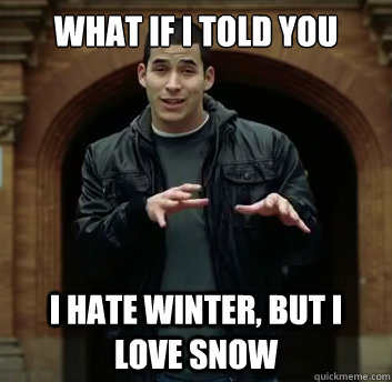 What if i told you I hate winter, but i love snow