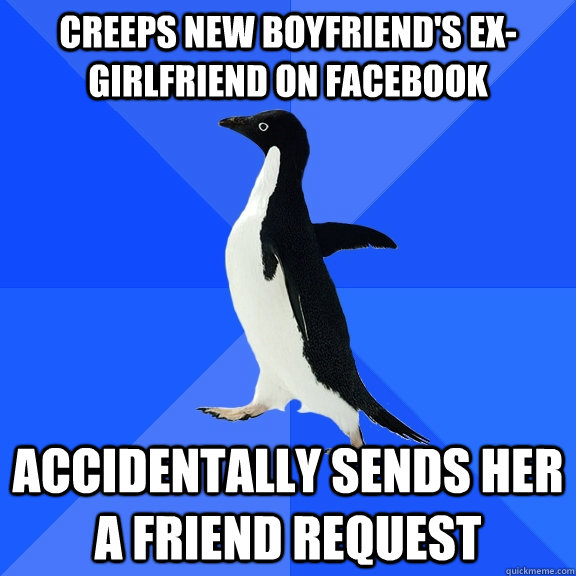 Creeps new boyfriend's ex-girlfriend on Facebook Accidentally sends her a friend request - Creeps new boyfriend's ex-girlfriend on Facebook Accidentally sends her a friend request  Socially Awkward Penguin