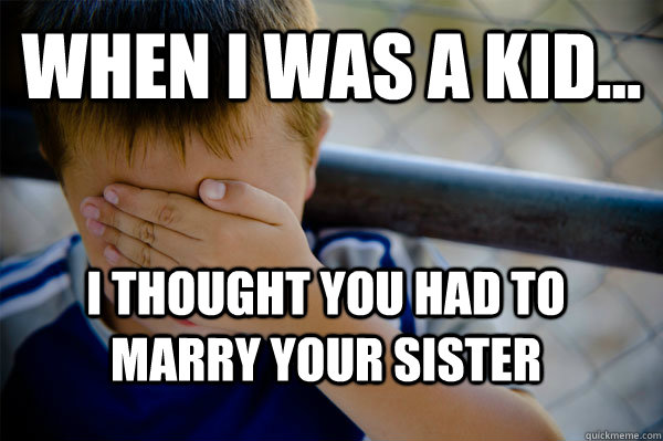 WHEN I WAS A KID... I thought you had to marry your sister - WHEN I WAS A KID... I thought you had to marry your sister  Confession kid