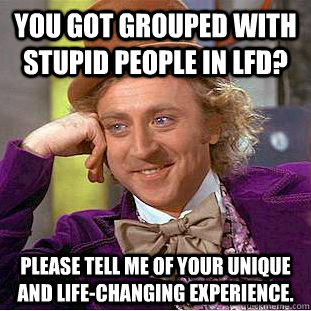 You got grouped with stupid people in LFD? Please tell me of your unique and life-changing experience. - You got grouped with stupid people in LFD? Please tell me of your unique and life-changing experience.  Creepy Wonka