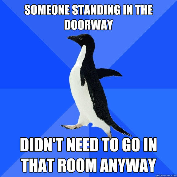 Someone standing in the doorway Didn't need to go in that room anyway - Someone standing in the doorway Didn't need to go in that room anyway  Socially Awkward Penguin