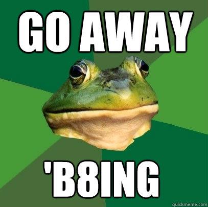 go away 'b8ing - go away 'b8ing  Foul Bachelor Frog