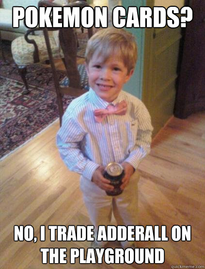 Pokemon cards? No, I trade adderall on the playground  Fraternity 4 year-old