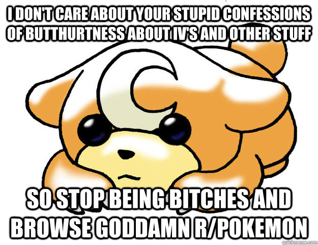 I don't care about your stupid confessions of butthurtness about IV's and other stuff so stop being bitches and browse goddamn r/pokemon