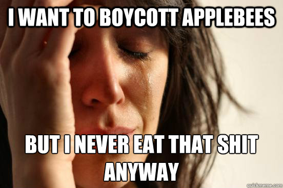 I want to boycott Applebees But I never eat that shit anyway - I want to boycott Applebees But I never eat that shit anyway  Misc