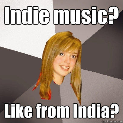 Indie music? Like from India? - Indie music? Like from India?  Musically Oblivious 8th Grader