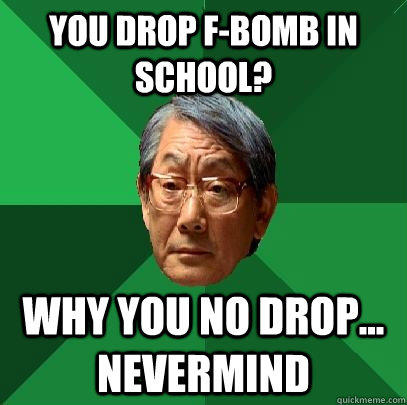 you drop f-bomb in school? why you no drop... nevermind - you drop f-bomb in school? why you no drop... nevermind  High Expectations Asian Father
