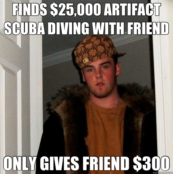 FINDS $25,000 ARTIFACT SCUBA DIVING WITH FRIEND ONLY GIVES FRIEND $300 - FINDS $25,000 ARTIFACT SCUBA DIVING WITH FRIEND ONLY GIVES FRIEND $300  Scumbag Steve