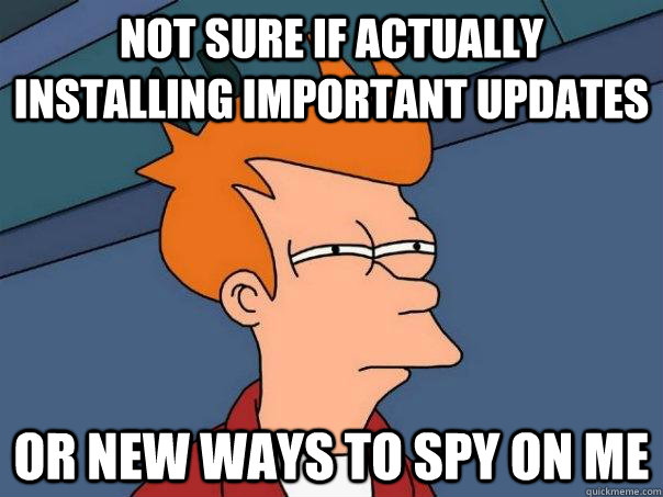 Not sure if actually installing important updates Or new ways to spy on me - Not sure if actually installing important updates Or new ways to spy on me  Futurama Fry