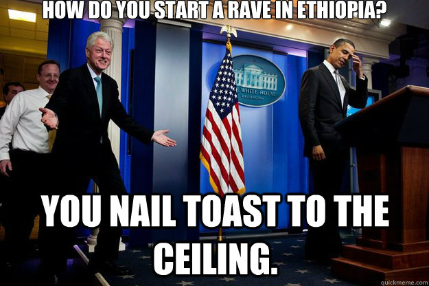 How do you start a rave in Ethiopia? You nail toast to the ceiling. - How do you start a rave in Ethiopia? You nail toast to the ceiling.  Inappropriate Timing Bill Clinton