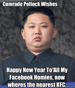 Happy New Year To All My Facebook Homies, now wheres the nearest KFC.  Comrade Pollock Wishes   Fat Kim Jong-Un