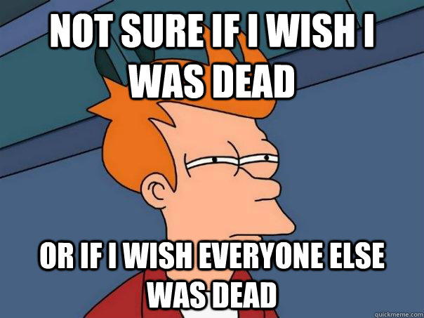 Not sure if i wish i was dead or if i wish everyone else was dead - Not sure if i wish i was dead or if i wish everyone else was dead  Futurama Fry