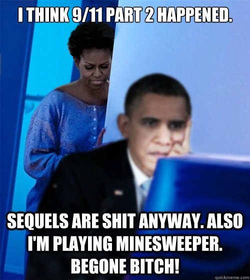 I think 9/11 part 2 happened. Sequels are shit anyway. Also I'm playing minesweeper. Begone bitch!