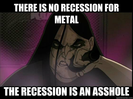 There is no recession for metal The recession is an asshole