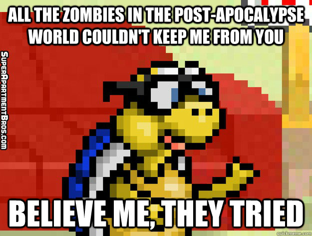 All the zombies in the post-apocalypse world couldn't keep me from you believe me, they tried  Video Game Valentine