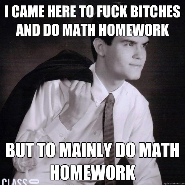 i came here to fuck bitches and do math homework  but to mainly do math homework - i came here to fuck bitches and do math homework  but to mainly do math homework  overconfident highschool nerd