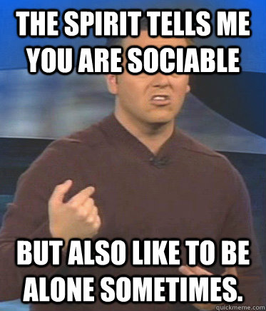 The spirit tells me you are sociable but also like to be alone sometimes.