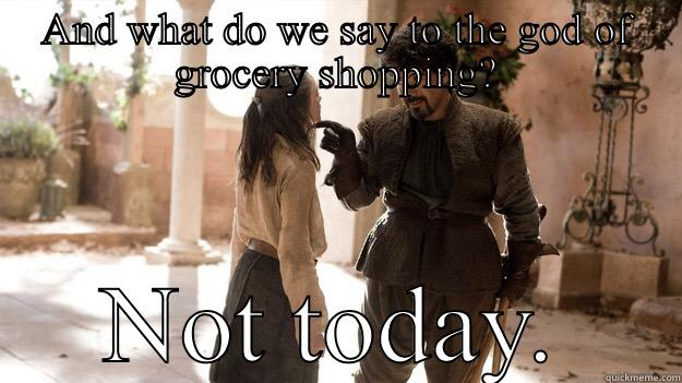 AND WHAT DO WE SAY TO THE GOD OF GROCERY SHOPPING? NOT TODAY. Arya not today