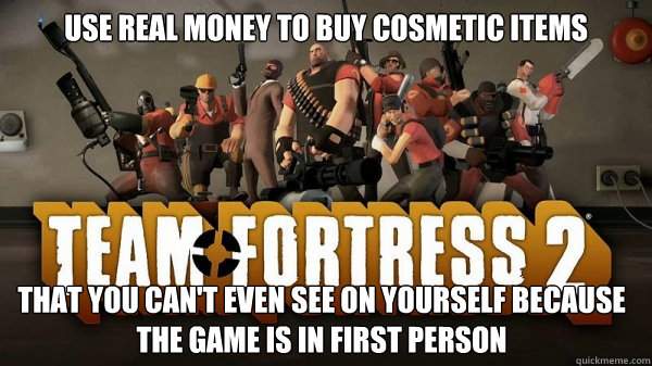 Use real money to buy cosmetic items that you can't even see on yourself because the game is in first person - Use real money to buy cosmetic items that you can't even see on yourself because the game is in first person  Misc