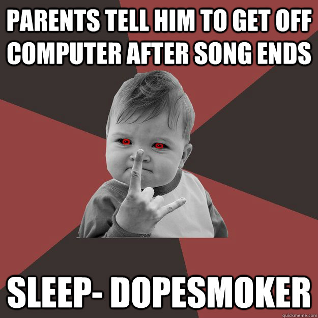 parents tell him to get off computer after song ends sleep- dopesmoker - parents tell him to get off computer after song ends sleep- dopesmoker  Metal Success Kid