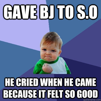 Gave BJ to S.O He cried when he came because it felt so good - Gave BJ to S.O He cried when he came because it felt so good  Success Kid