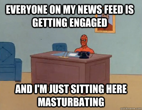 everyone on my news feed is getting engaged And I'm just sitting here masturbating