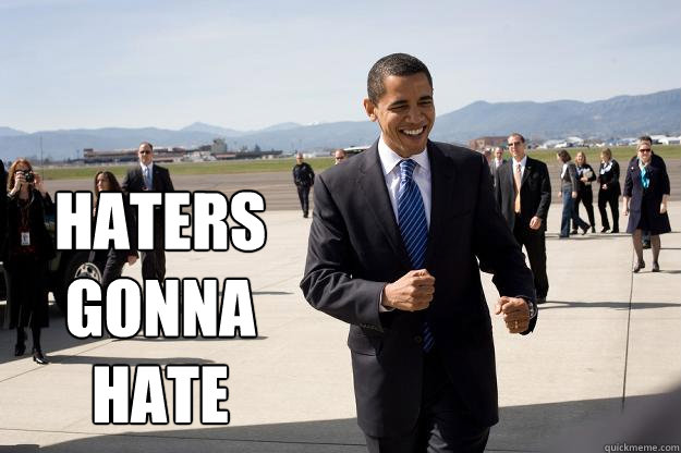 Haters gonna hate - Swaggering Obama - quickmeme