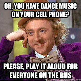 Oh, you have dance music on your cell phone? Please, play it aloud for everyone on the bus - Oh, you have dance music on your cell phone? Please, play it aloud for everyone on the bus  Condescending Wonka