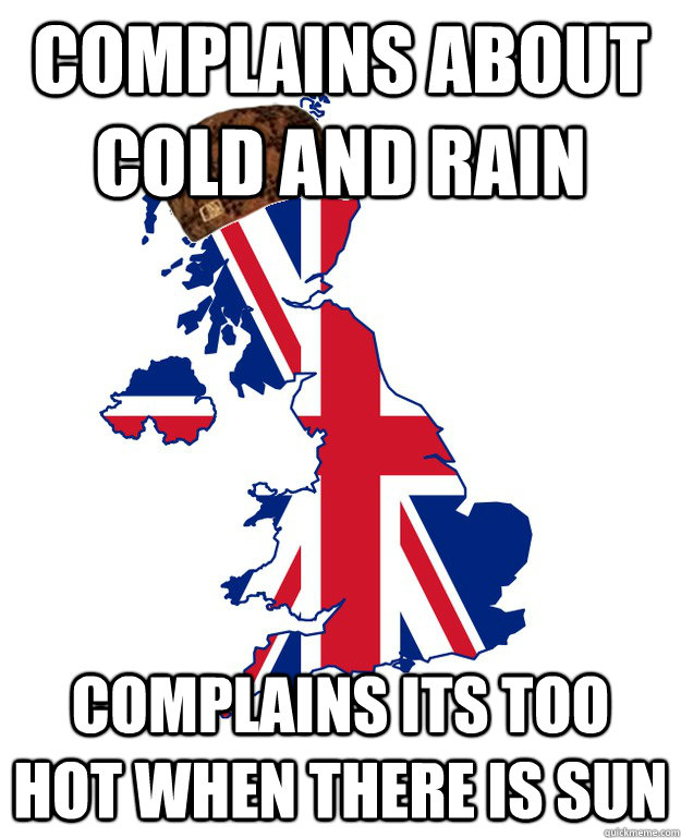 complains about cold and rain complains its too hot when there is sun - complains about cold and rain complains its too hot when there is sun  Scumbag Britain