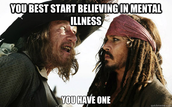 You best start believing in mental illness You have one  - You best start believing in mental illness You have one   Barbossa meme