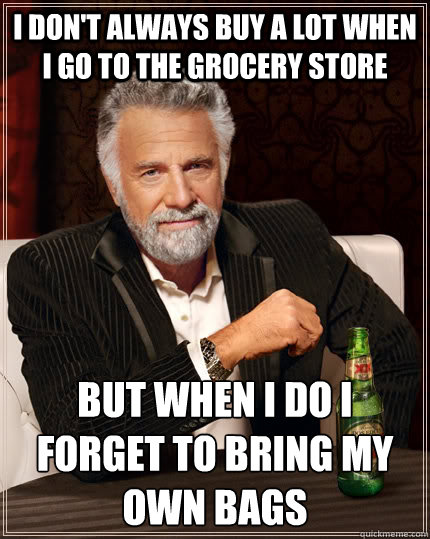 I don't always buy a lot when i go to the grocery store but when i do i forget to bring my own bags - I don't always buy a lot when i go to the grocery store but when i do i forget to bring my own bags  The Most Interesting Man In The World