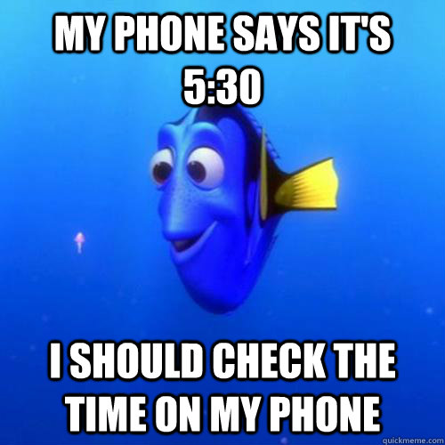 My phone says it's 5:30 I should check the time on my phone - My phone says it's 5:30 I should check the time on my phone  dory
