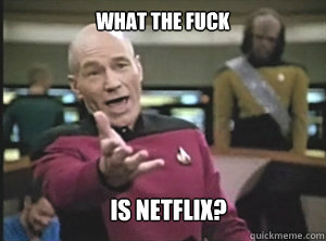 what the fuck is netflix? - what the fuck is netflix?  Annoyed Picard