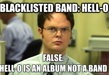 blacklisted band: hell-o false. hell-o is an album not a band - blacklisted band: hell-o false. hell-o is an album not a band  Schrute