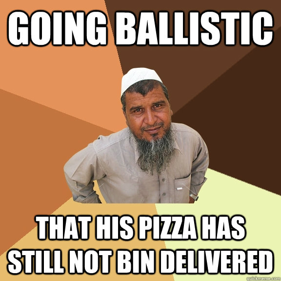 going ballistic that his pizza has still not bin delivered  - going ballistic that his pizza has still not bin delivered   Ordinary Muslim Man