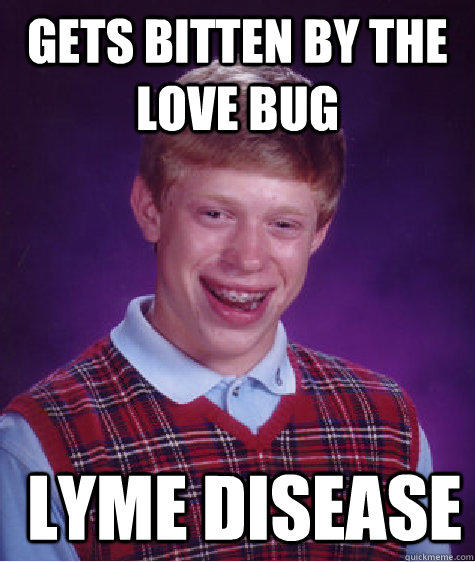 Gets bitten by the love bug  lyme disease - Gets bitten by the love bug  lyme disease  Bad Luck Brian