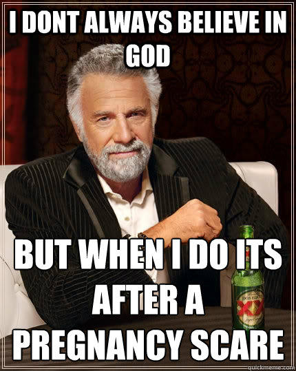 I dont always believe in god but when i do its after a pregnancy scare - I dont always believe in god but when i do its after a pregnancy scare  The Most Interesting Man In The World