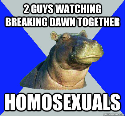 2 guys watching breaking dawn together homosexuals  Skeptical Hippo