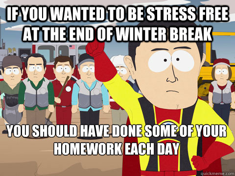If you wanted to be stress free at the end of winter break you should have done some of your homework each day - If you wanted to be stress free at the end of winter break you should have done some of your homework each day  Captain Hindsight