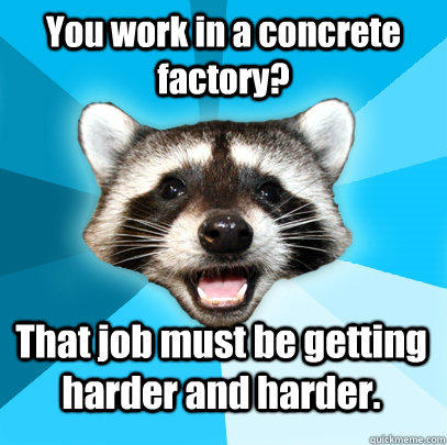 You work in a concrete factory? That job must be getting harder and harder. - You work in a concrete factory? That job must be getting harder and harder.  Lame Pun Coon