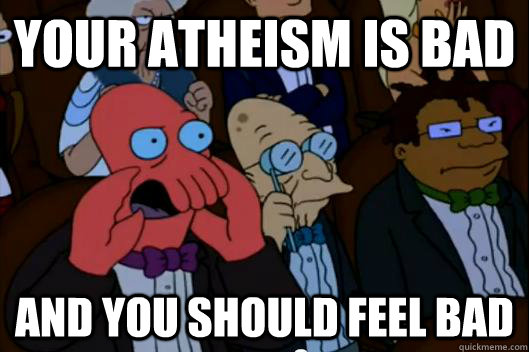 Your atheism is bad AND YOU SHOULD FEEL BAD - Your atheism is bad AND YOU SHOULD FEEL BAD  Your meme is bad and you should feel bad!