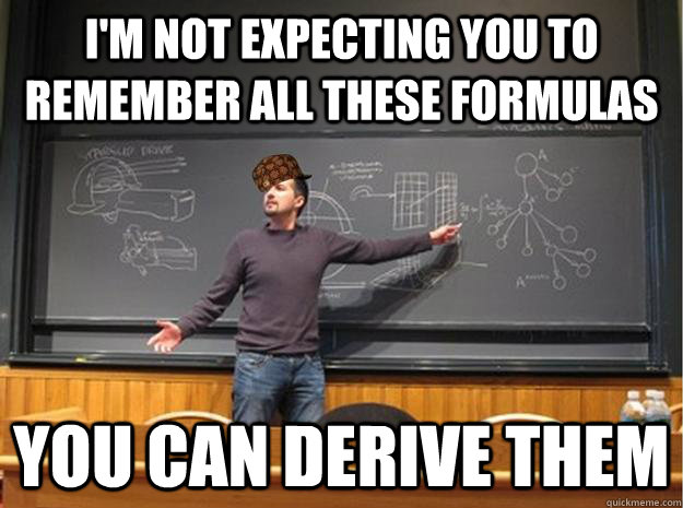 I'm not expecting you to remember all these formulas you can derive them